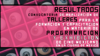 """Resultados de la Convocatoria: """"Apoyo a la realización de talleres para la capacitación y formación en materia de programación y exhibición de Cine Mexicano en la Ciudad de México."""""""