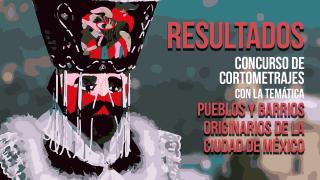 """Resultados del concurso de cortometrajes """"Pueblos y Barrios originarios de la Ciudad de México"""""""